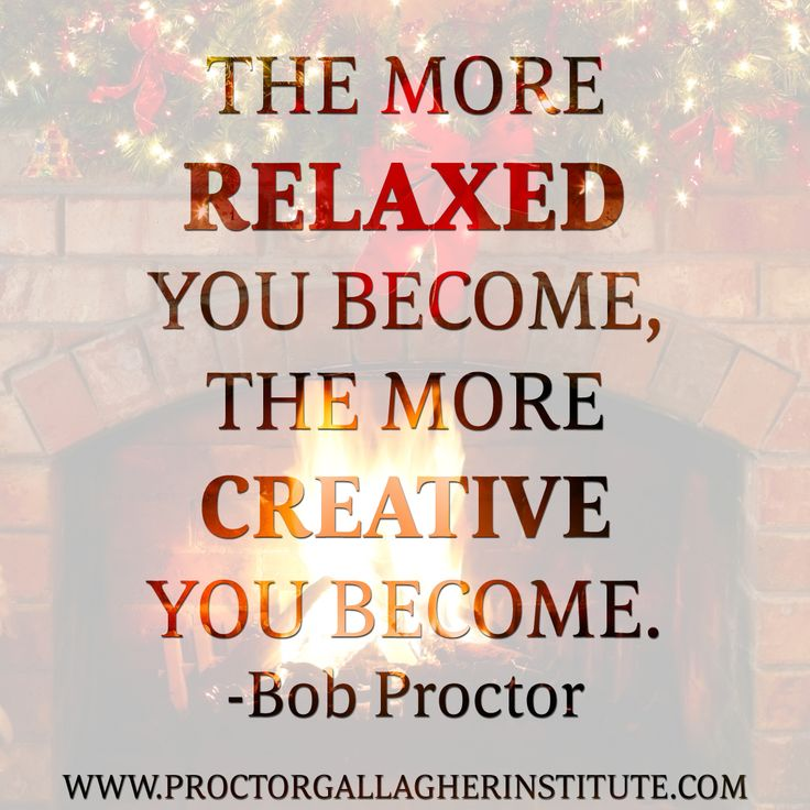 The more relaxed you become, the more creative you become.  Bob Proctor   Proctor Gallagher Institute