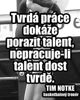 Tvrdá práce dokáže porazit talent nepracuje-li talent dost tvrdě. TIM NOTKE basketbalový trenér