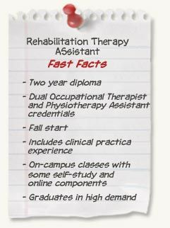 Rehabilitation Therapy Assistant diploma at SAIT - Fast Facts: Two year diploma; Dual Occupational Therapist and Physiotherapy Assistant credentials; Fall start; Includes clinical practica experience; On-campus classes with some self-study and online components; Graduates in high demand Tuition & Fees: $3,150 (year 1); $3,600 (year 2) Books & materials: $1,500 + criminal record check Employment Rate: 100% Salary Median/$Annual: $41,000