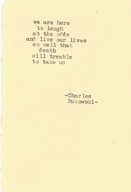 Charles Bukowski - I am my own God. We are here to unlearn the teachings of the church, state and our educational system. We are here to drink beer. We are here to kill war. We are here to laugh at the odds and live our lives so well that Death will tremble to take us.