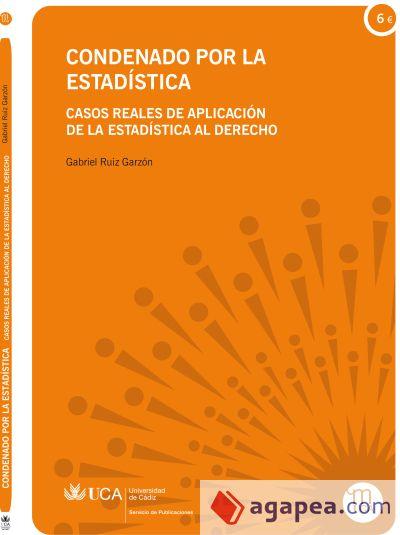 Condenado por la estadística : casos reales de aplicación de la estadística al derecho / Gabriel Ruiz Garzón.     Universidad de Cádiz, Servicio de Publicaciones, 2014