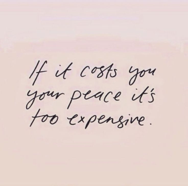 No amount of money or things are worth exchanging for peace.