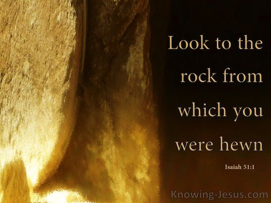 (4) Isaiah 51:1 (KJV) ~ Hearken to me, ye that follow after righteousness, ye that seek the Lord: look unto the rock whence ye are hewn, and to the hole of the pit whence ye are digged.