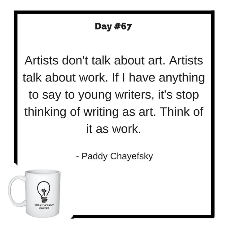 Artists don't talk about art. Artists talk about work. If I have anything to say to young writers, it's stop thinking of writing as art. Think of it as work. Paddy Chayefsky