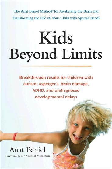 Kids Beyond Limits by Anat Baniel.  Discover the revolutionary way to harness the brain's capacity to heal itself. Supported by the latest brain research, The Anat Baniel Method uses simple, gentle movements and focus to help any child, who has been diagnosed with autism, Asperger's Syndrome, ADHD, Cerebral Palsy or other developmental disorders. In this supportive and hands-on book, Anat Baniel guides parents through the nine essentials of the method.