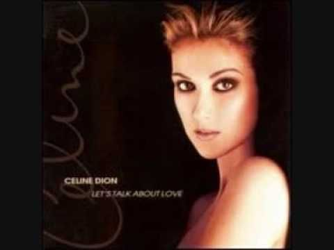 "Celine Dion - ""Let's Talk About Love""  --(It's as deep as any sea, with the rage of any storm, but gentle as a falling leaf on any Autumn morn.)"