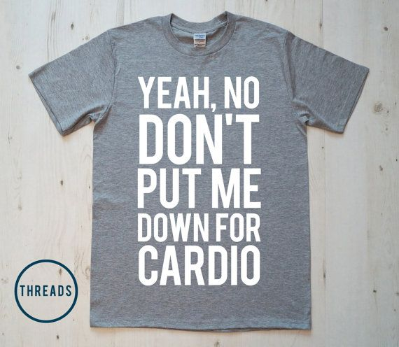 Yeah No Dont put me down for Cardio - T-Shirt Gifts Tshirt Tee Shirt Funny Humor Unisex Mens Ladies Womens Gift on Etsy, $14.90
