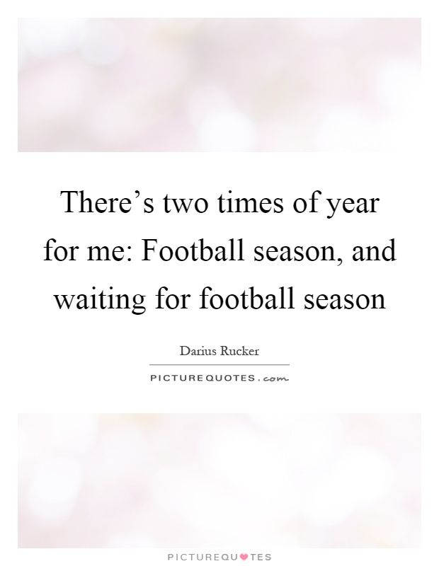 There's two times of year for me: Football season, and waiting for football season. Picture Quotes.