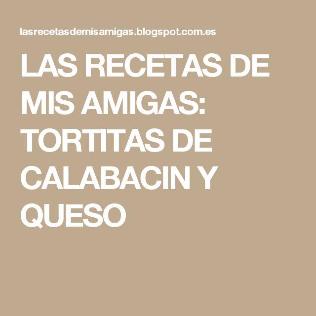 LAS RECETAS DE MIS AMIGAS: TORTITAS DE CALABACIN Y QUESO