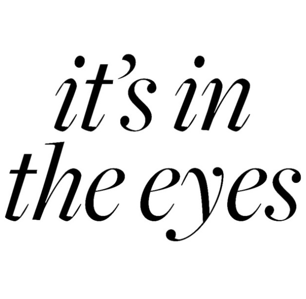 It's in the eyes <3