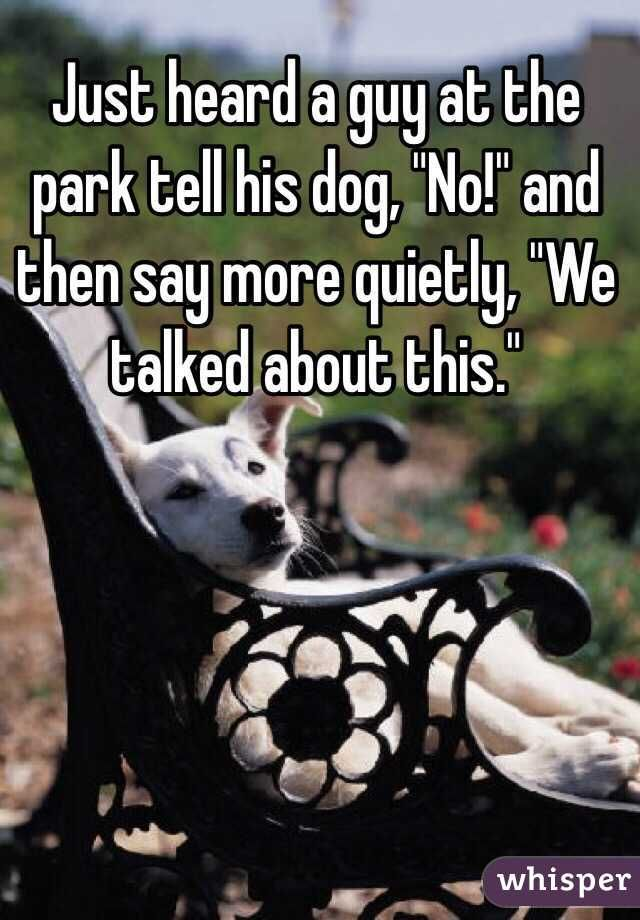 """Just heard a guy at the park tell his dog, """"No!"""" and then say more quietly, """"We talked about this."""""""