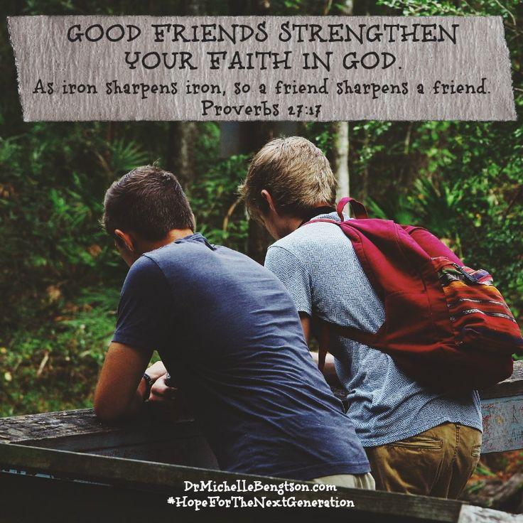 Good friends strengthen your faith in God. As iron sharpens iron, so a friend sharpens a friend. Proverbs 27:17