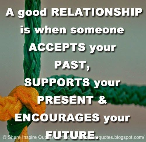 A good RELATIONSHIP is when someone ACCEPTS your PAST, SUPPORTS your PRESENT & ENCOURAGES your FUTURE.  #Relationships #Relationshipslessons #Relationshipsadvice #Relationshipsquotes #quotesonRelationships #Relationshipsquotesandsayings #good #accepts #past #supports #present #encourages #future #shareinspirequotes #share #inspire #quotes #whatsapp