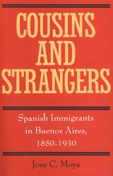 Cousins and Strangers: Spanish Immigrants in Buenos Aires, 1850-1930 ~ Moya, Jose C. ~ University of California Press ~ 1998