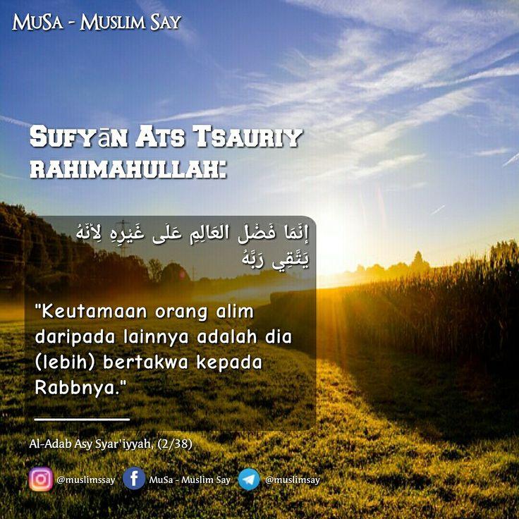 """Sufyān Ats Tsauriy rahimahullah:  إنَّمَا فَضْلُ الْعَالِمِ عَلَى غَيْرِهِ لِأَنَّهُ يَتَّقِي رَبَّهُ  """"Keutamaan orang alim daripada lainnya adalah dia (lebih) bertakwa kepada Rabbnya."""" _________ Al-Adab Asy Syar'iyyah, (2/38)"""