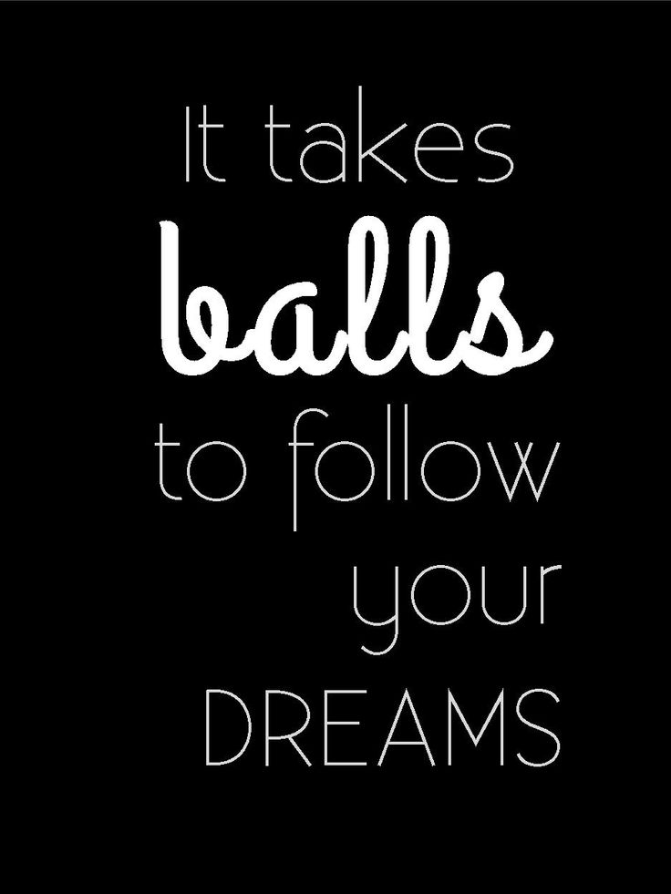 It takes balls to follow your dreams. #quote