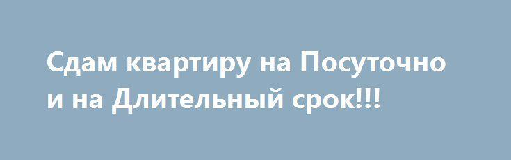 Сдам квартиру на Посуточно и на Длительный срок!!! http://wsyachina.com/index.php?page=item&id=1646  Собственник. Сдаю квартиры ПОСУТОЧНО ,ПОЧАСОВАЯ и на Длительный на МЕСЯЦ и более. Квартира есть 1 -комнатная и 2 - комнатная.Цены - от 1000 руб за сут ,Почасовая 200 р ,и на месяц 15000 руб камуналка входит в стоитмость.Все квартиры с отличным ремонтом, есть вся необходимая мебель, техника, постельные принадлежности,ЖК ,СВЧ Стиральная машина .Каждая квартира оборудована кабельным ТВ.Есть…