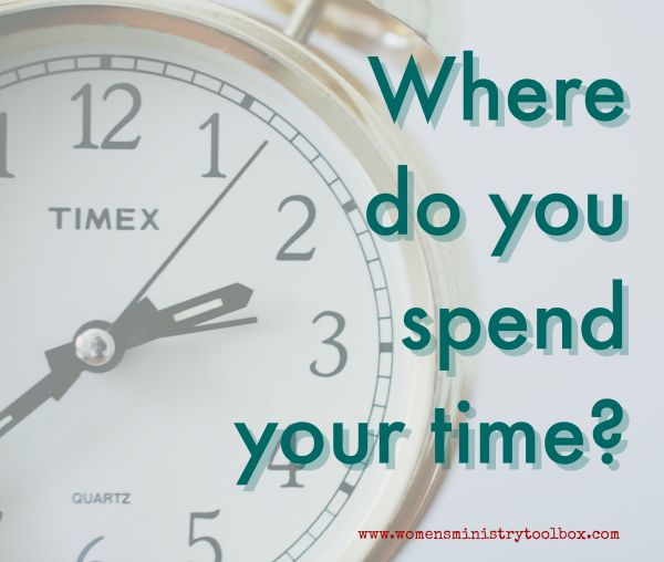 Where do you spend your time? - Women's Ministry Toolbox. Are you spending more time prepping than praying for your events?