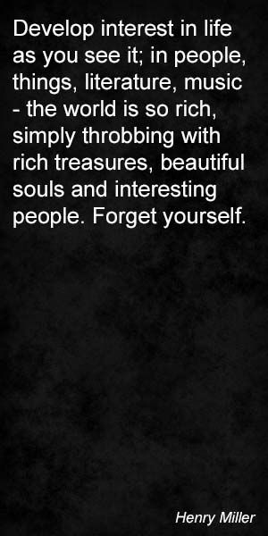 """""""Develop interest in life as you see it; in people, things, litterer, music — the world is so rich, simply throbbing with rich treasures, beautiful souls and interesting people. Forget yourself."""" — Henry Miller"""