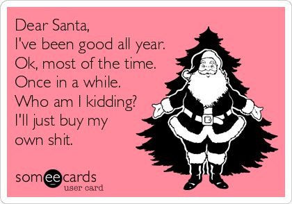 Free, Christmas Season Ecard: Dear Santa, I've been good all year. Ok, most of the time. Once in a while. Who am I kidding? I'll just buy my own shit.