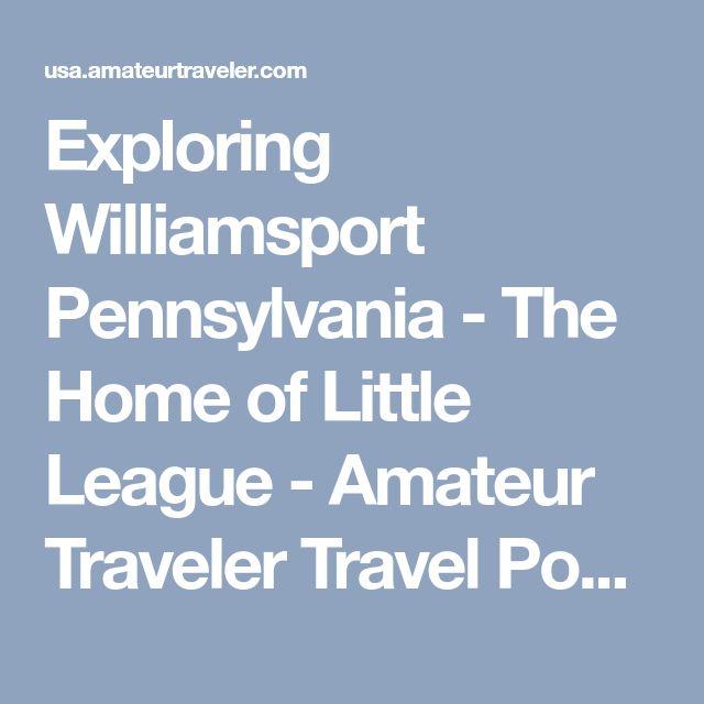 Exploring Williamsport Pennsylvania - The Home of Little League - Amateur Traveler Travel Podcast