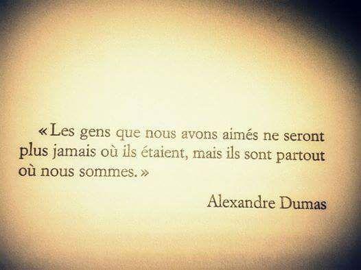 """""""Les gens que nous avons aimés ne seront ne seront plus jamais où ils étaient, mais ils sont partout où nous sommes."""" Alexandre Dumas"""