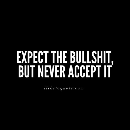 Expect the bullshit, but never accept it.                                                                                                                                                                                 More