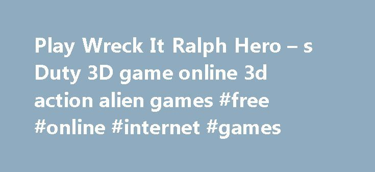 Play Wreck It Ralph Hero – s Duty 3D game online 3d action alien games #free #online #internet #games http://game.remmont.com/play-wreck-it-ralph-hero-s-duty-3d-game-online-3d-action-alien-games-free-online-internet-games/  Wreck It Ralph Hero s Duty 3D Game action 5813 action rpg (hack and slash) 76 addition 58 adventure 2100 advergames 526 aircraft 548 alien 624 american football 47 android 199 animal 3591 ant 34 arcade 886 arkanoid 149 army 287 asteroids 135 app store games 547 abcya…