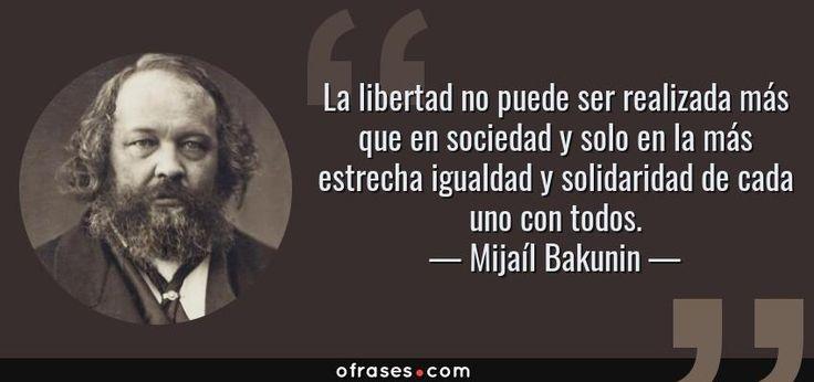 Mijaíl Bakunin: La libertad no puede ser realizada más que en sociedad y solo en la más estrecha igualdad y solidaridad de cada uno con todos.