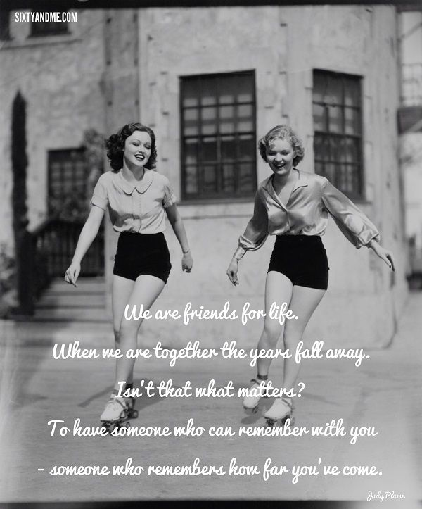 We are friends for life. When we are together the years fall away. Isn't that what matters? To have someone who can remember with you - someone who remembers how far you've come. - Judy Blume