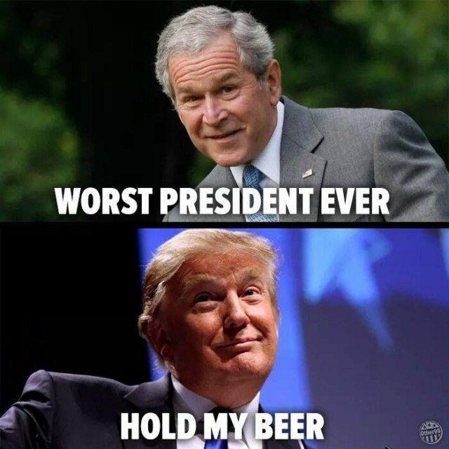 Bush Jr. worst president ever...Trump, hold my beer