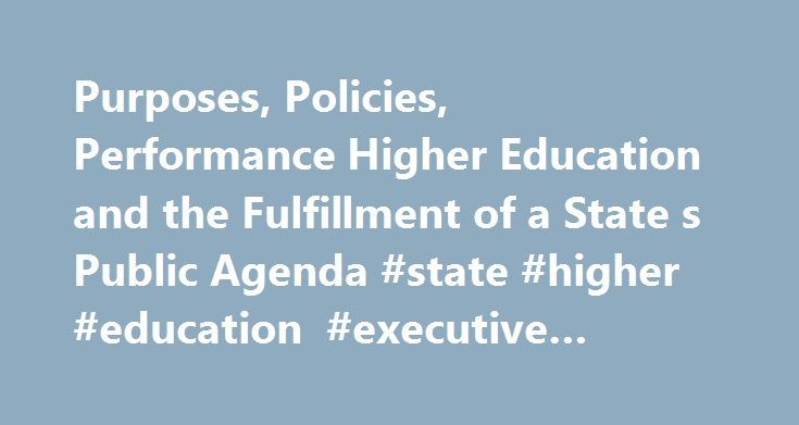 Purposes, Policies, Performance Higher Education and the Fulfillment of a State s Public Agenda #state #higher #education #executive #officers http://england.remmont.com/purposes-policies-performance-higher-education-and-the-fulfillment-of-a-state-s-public-agenda-state-higher-education-executive-officers/  # This essay is based on a roundtable of higher education leaders and policy officials convened in June 2002 at New Jersey City University as part of a larger research effort undertaken by…