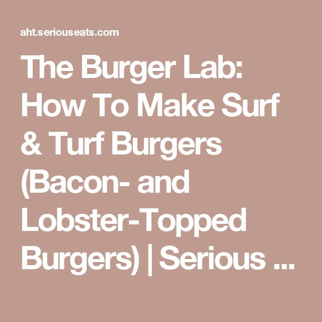 The Burger Lab: How To Make Surf & Turf Burgers (Bacon- and Lobster-Topped Burgers) | Serious Eats
