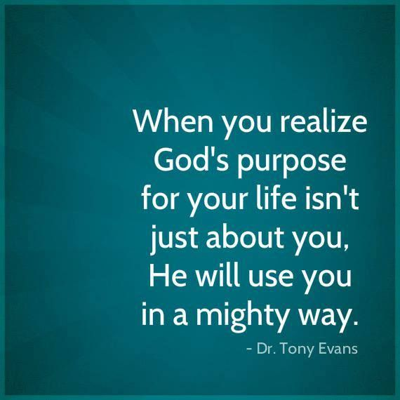 When you realize God's purpose for your life isn't just about you, He will use you in a mighty way.  -- Dr. Tony Evans
