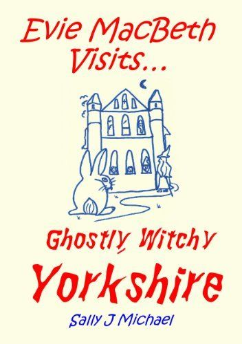 Evie+MacBeth+Visits...+Ghostly,+Witchy+Yorkshire+by+Sally+J+Michael,+http://www.amazon.co.uk/dp/B00EARZSWO/ref=cm_sw_r_pi_dp_Kgslwb07ZGVZG