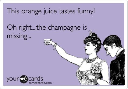 This orange juice tastes funny! Oh right....the champagne is missing...