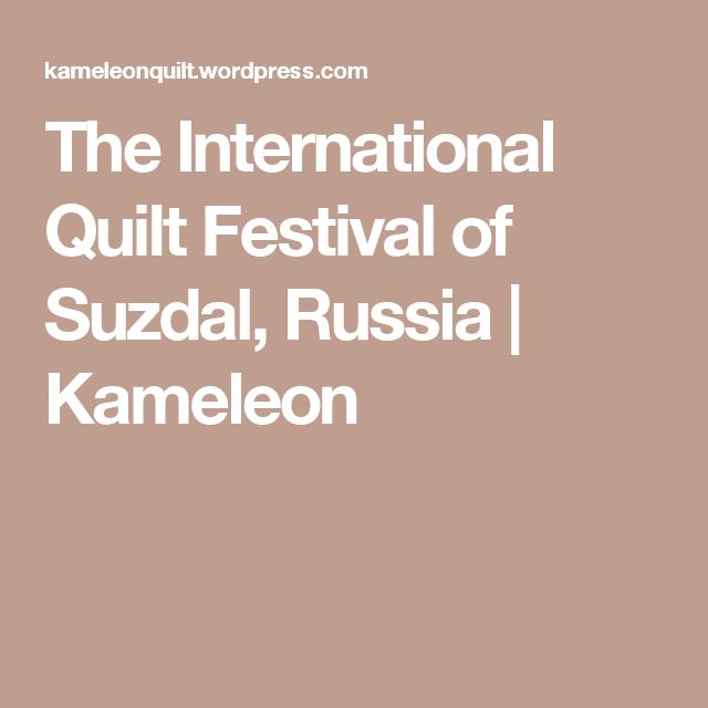 The International Quilt Festival of Suzdal, Russia | Kameleon