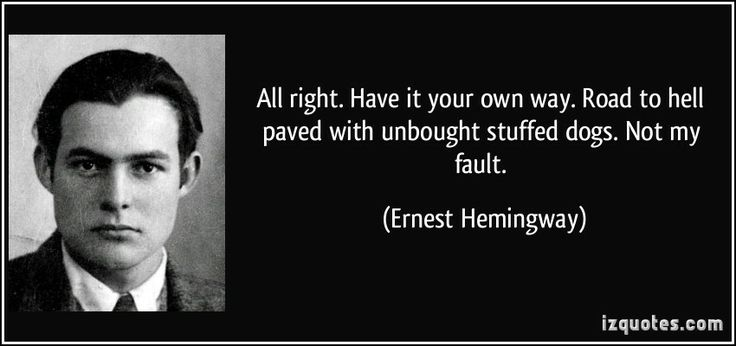All right. Have it your own way. Road to hell paved with unbought stuffed dogs. Not my fault.  - Ernest Hemingway (The Sun Also Rises)