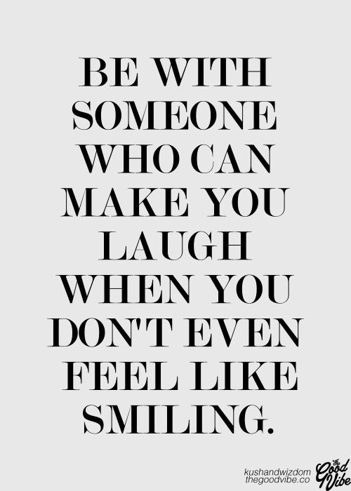 be with someone who can make you laugh when you don't even feel like smiling