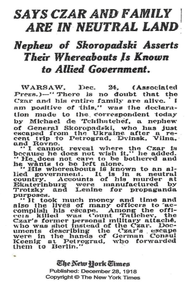 Russia. After Czar Nicholas II and his family were assassinated in July 1918, reports continued that they were alive in exile. Here's one in The New York Times. December 28, 1918