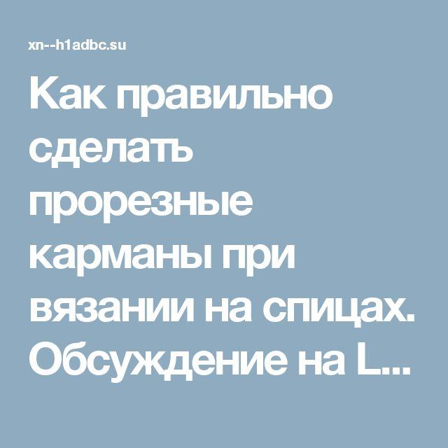 Как правильно сделать прорезные карманы при вязании на спицах. Обсуждение на LiveInternet - Российский Сервис Онлайн-Дневников