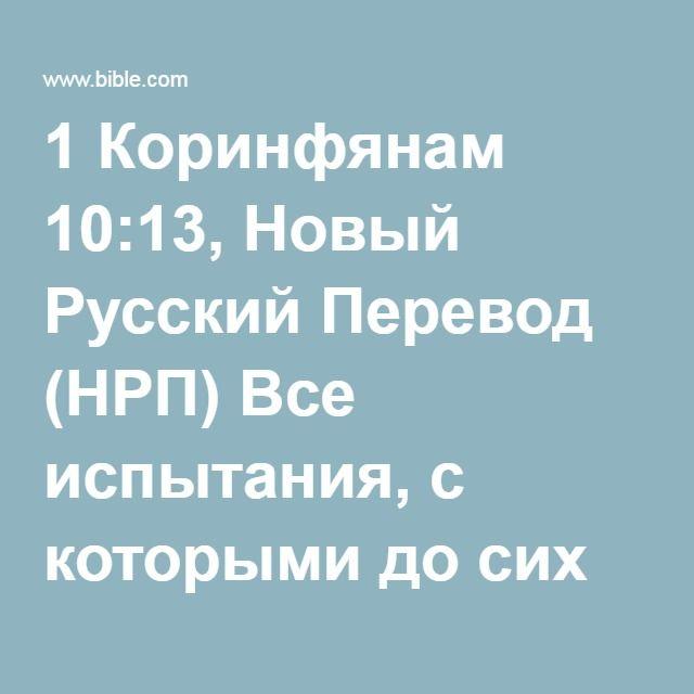 1 Коринфянам 10:13, Новый Русский Перевод (НРП) Все испытания, с которыми до сих пор вам приходилось сталкиваться, были ничем иным, как обычными человеческими испытаниями. Бог никогда не допустит,...
