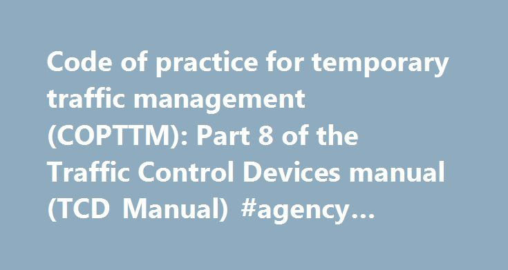 Code of practice for temporary traffic management (COPTTM): Part 8 of the Traffic Control Devices manual (TCD Manual) #agency #traffic #software http://wisconsin.nef2.com/code-of-practice-for-temporary-traffic-management-copttm-part-8-of-the-traffic-control-devices-manual-tcd-manual-agency-traffic-software/  # Resources Code of practice for temporary traffic management (COPTTM): Part 8 of the Traffic Control Devices manual (TCD Manual) This is the standard reference for all temporary traffic…