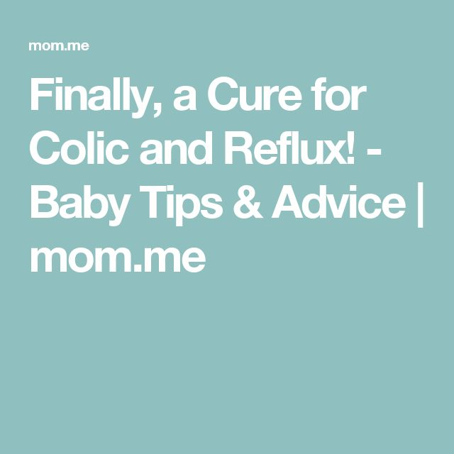 Finally, a Cure for Colic and Reflux! - Baby Tips & Advice   mom.me