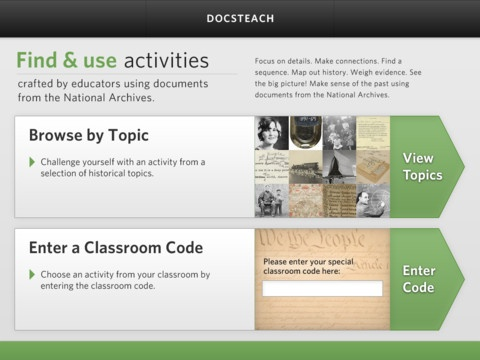 The DocsTeach App for iPad: Create classrooms full of activities for your students on DocsTeach.org, then share the classroom's auto generated code with them to enter in the app.    DocsTeach.org is an online tool for teaching with documents from the National Archives. Discover thousands of primary sources and learning activities. Register for a free account to borrow from an ever-expanding collection of activities, plus create unique ones using the online tools.
