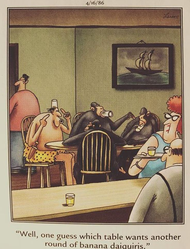 """Well, one guess which table wants another round of banana daiquiris."" ~ The Far Side by Gary Larson."