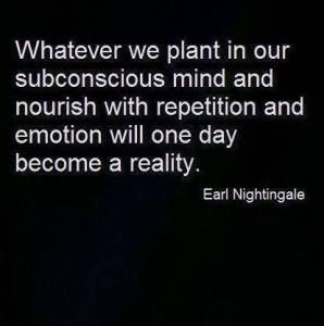 """Whatever we plant in our subconscious mind and nourish with repetition  and emotion will one day become a reality"" - Earl Nightengale"