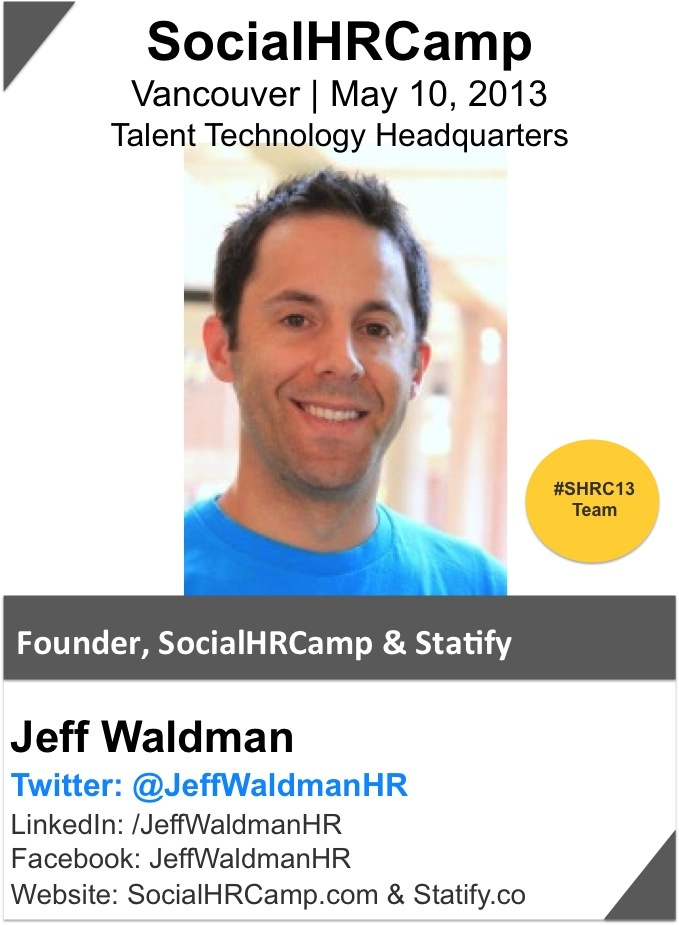 @Jeff Waldman is an entrepreneur, ideator, social HR strategist and HR practitioner who has worked with a variety of organizations from start-ups to large multi-national corporations.  He currently works with organizations and their HR teams to strategically leverage social media to create and drive unparalleled business value. He recently founded SocialHRCamp, the first-ever global HR UnConference, which provides HR practitioners globally with an incredible experiential learning platform.