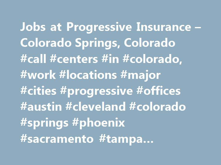 Jobs at Progressive Insurance – Colorado Springs, Colorado #call #centers #in #colorado, #work #locations #major #cities #progressive #offices #austin #cleveland #colorado #springs #phoenix #sacramento #tampa #offices #location http://hawai.remmont.com/jobs-at-progressive-insurance-colorado-springs-colorado-call-centers-in-colorado-work-locations-major-cities-progressive-offices-austin-cleveland-colorado-springs-phoenix-sacrament/  # Colorado Springs Look forward to coming to work Employees…