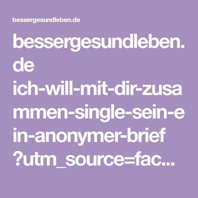 bessergesundleben.de ich-will-mit-dir-zusammen-single-sein-ein-anonymer-brief ?utm_source=facebook&utm_campaign=MCS.DE_BESSER&utm_medium=post